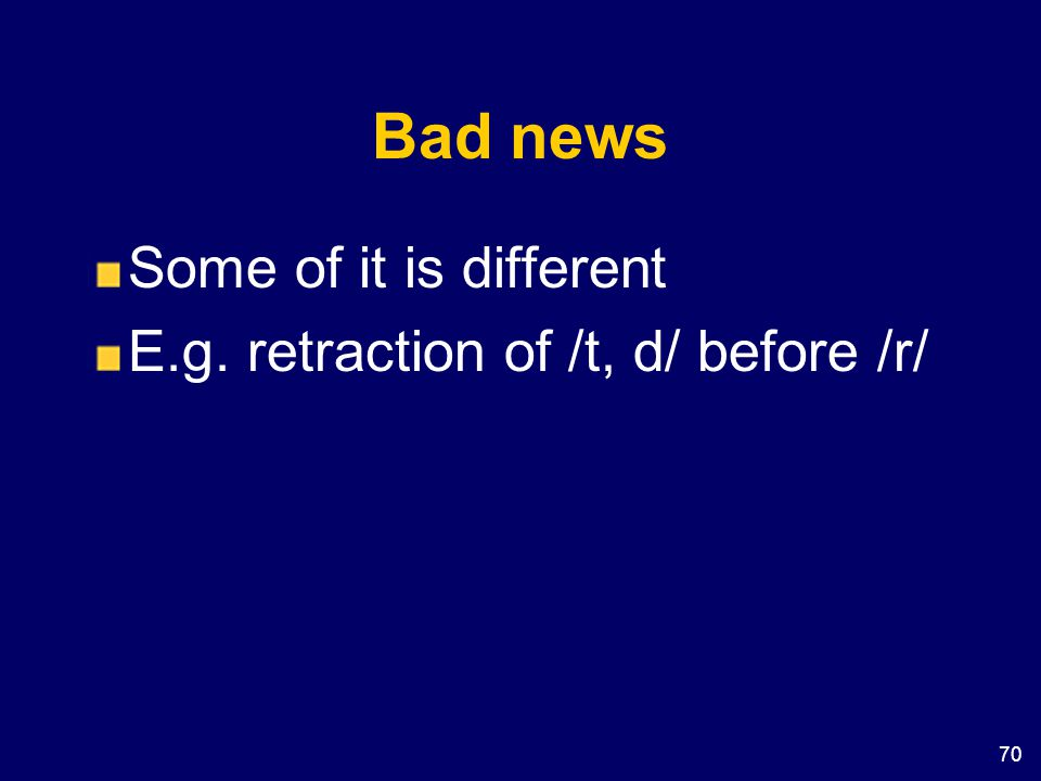 Bad news Some of it is different E.g. retraction of /t, d/ before /r/