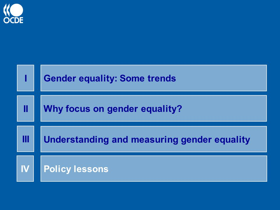 I Gender equality: Some trends. II. Why focus on gender equality III. Understanding and measuring gender equality.
