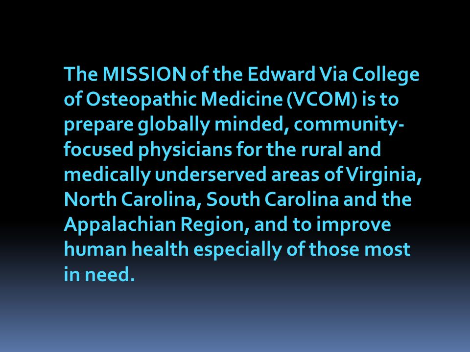 The MISSION of the Edward Via College of Osteopathic Medicine (VCOM) is to prepare globally minded, community-focused physicians for the rural and medically underserved areas of Virginia, North Carolina, South Carolina and the Appalachian Region, and to improve human health especially of those most in need.