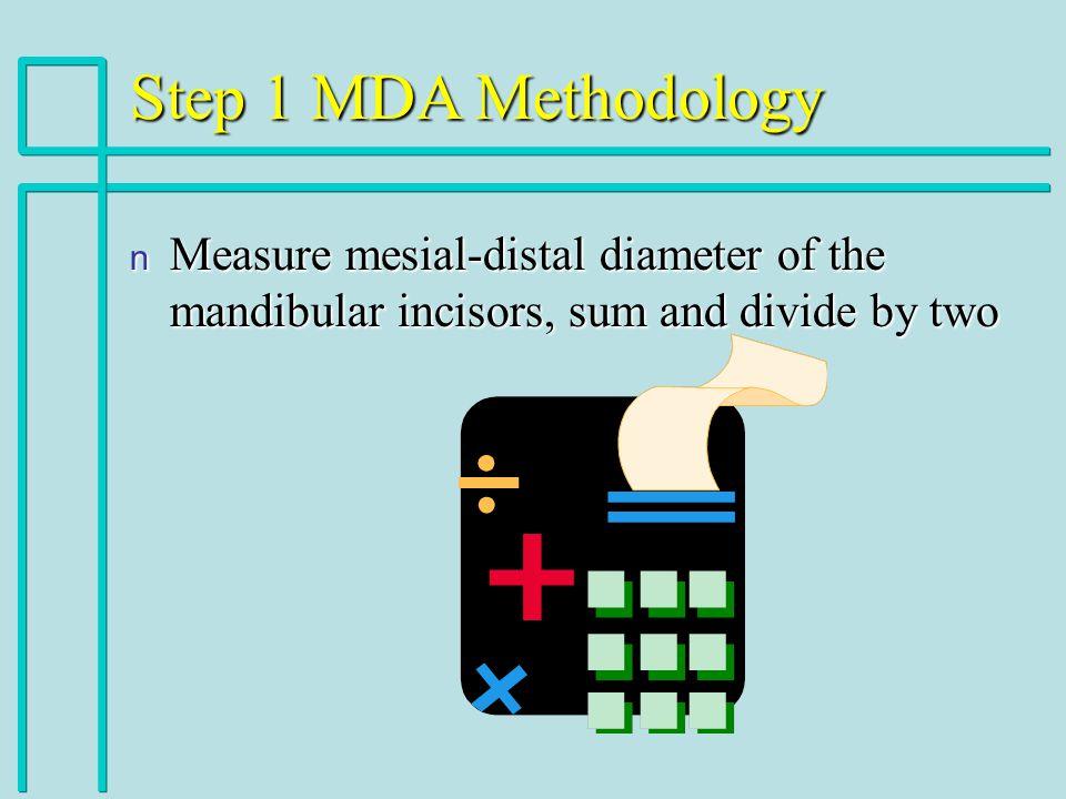 Step 1 MDA Methodology Measure mesial-distal diameter of the mandibular incisors, sum and divide by two.