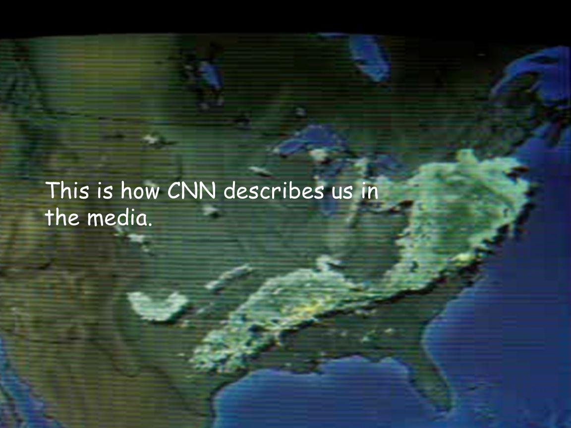 This is how CNN describes us in the media.