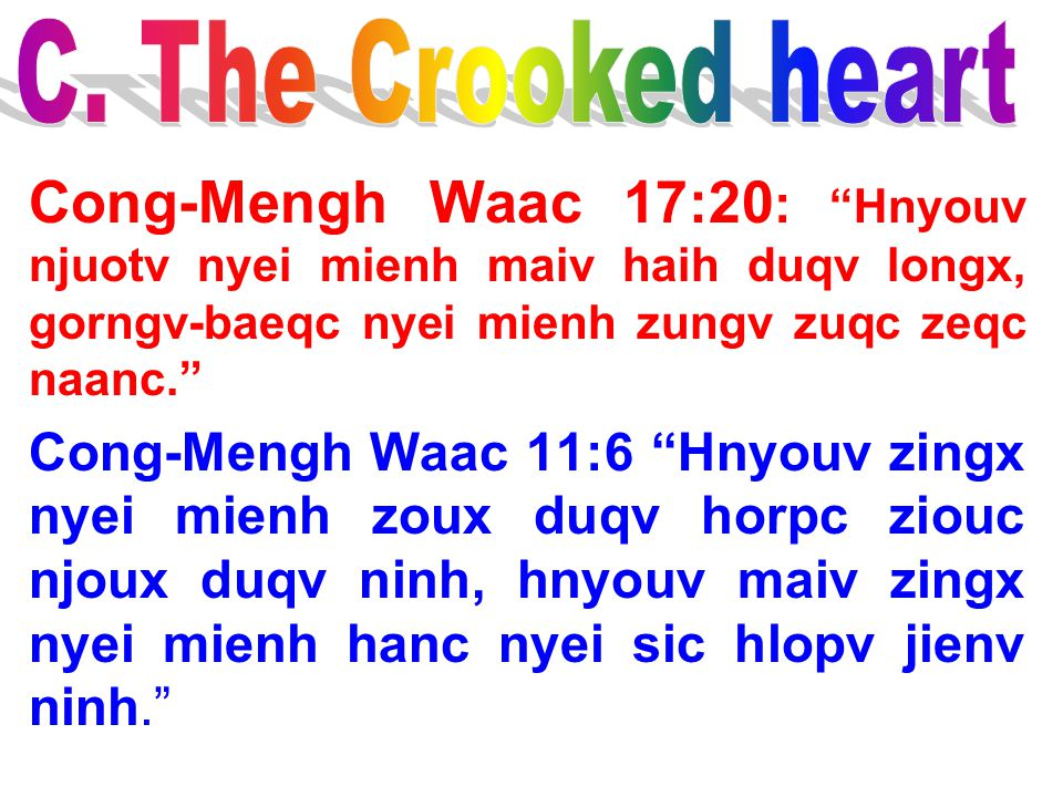 C. The Crooked heart Cong-Mengh Waac 17:20: Hnyouv njuotv nyei mienh maiv haih duqv longx, gorngv-baeqc nyei mienh zungv zuqc zeqc naanc.