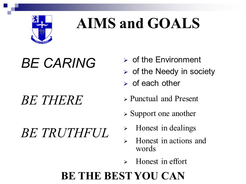 AIMS and GOALS BE CARING BE THERE BE TRUTHFUL BE THE BEST YOU CAN