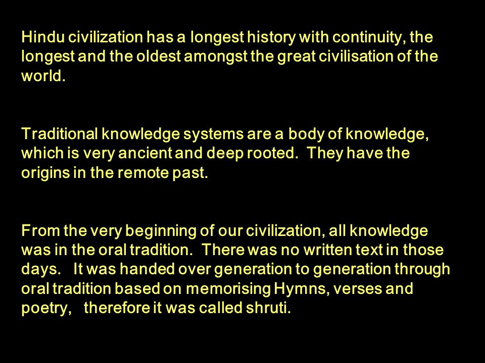 Hindu civilization has a longest history with continuity, the longest and the oldest amongst the great civilisation of the world.