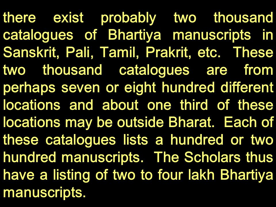 there exist probably two thousand catalogues of Bhartiya manuscripts in Sanskrit, Pali, Tamil, Prakrit, etc.
