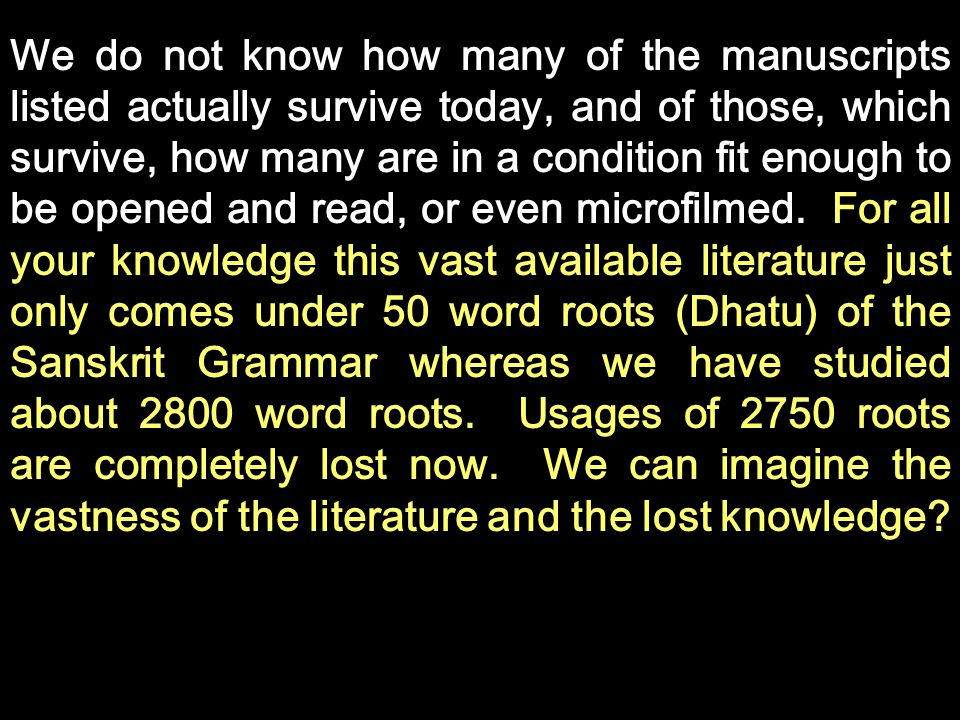 We do not know how many of the manuscripts listed actually survive today, and of those, which survive, how many are in a condition fit enough to be opened and read, or even microfilmed. For all your knowledge this vast available literature just only comes under 50 word roots (Dhatu) of the Sanskrit Grammar whereas we have studied about 2800 word roots. Usages of 2750 roots are completely lost now. We can imagine the vastness of the literature and the lost knowledge