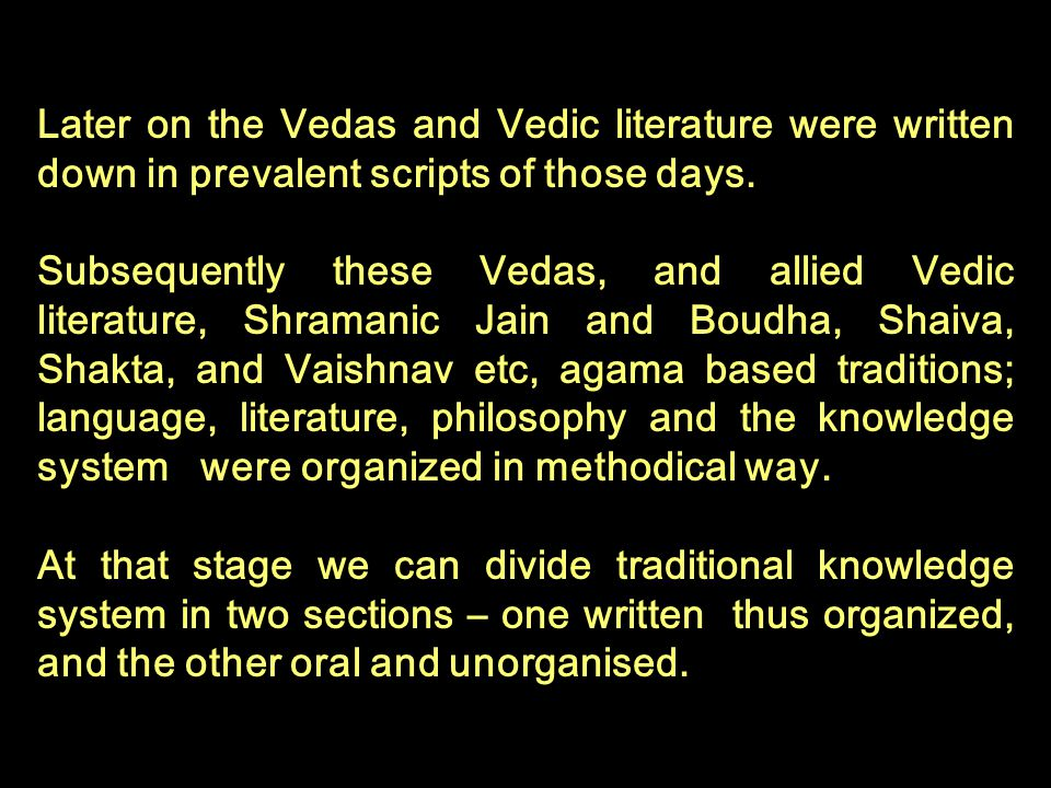 Later on the Vedas and Vedic literature were written down in prevalent scripts of those days.