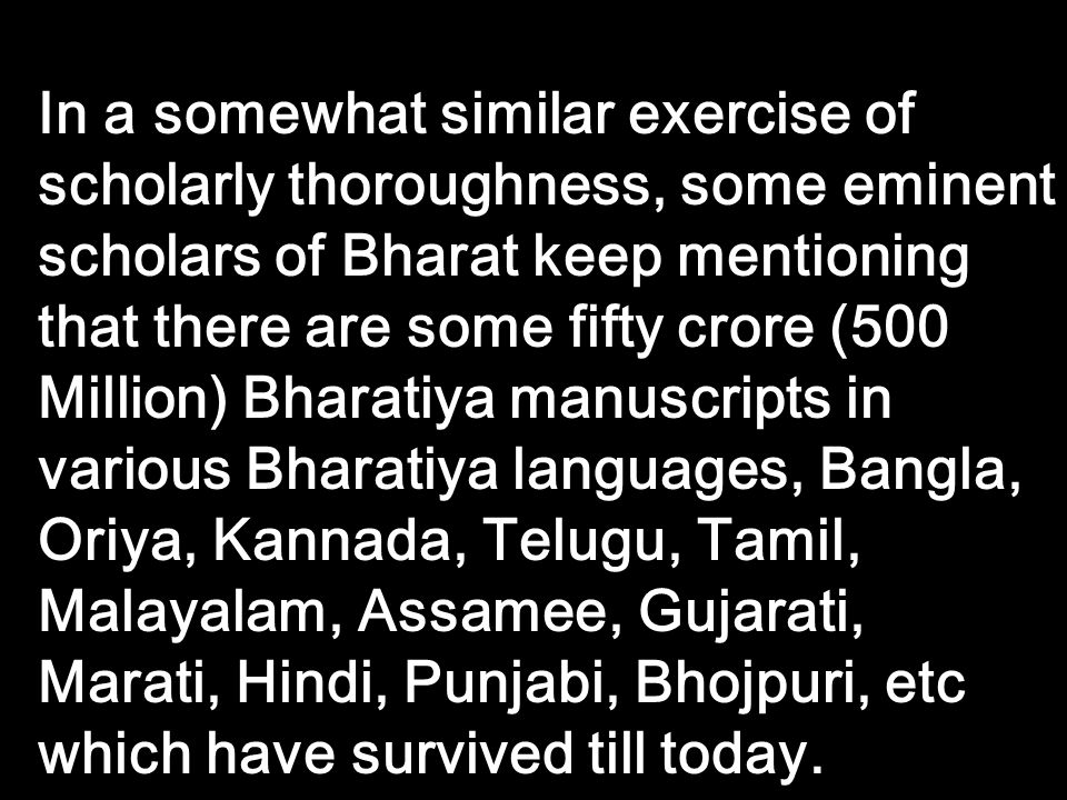 In a somewhat similar exercise of scholarly thoroughness, some eminent scholars of Bharat keep mentioning that there are some fifty crore (500 Million) Bharatiya manuscripts in various Bharatiya languages, Bangla, Oriya, Kannada, Telugu, Tamil, Malayalam, Assamee, Gujarati, Marati, Hindi, Punjabi, Bhojpuri, etc which have survived till today.