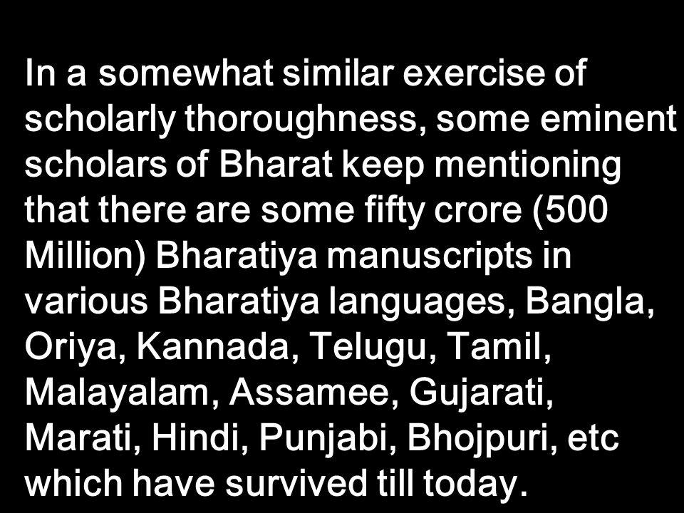 In a somewhat similar exercise of scholarly thoroughness, some eminent scholars of Bharat keep mentioning that there are some fifty crore (500 Million) Bharatiya manuscripts in various Bharatiya languages, Bangla, Oriya, Kannada, Telugu, Tamil, Malayalam, Assamee, Gujarati, Marati, Hindi, Punjabi, Bhojpuri, etc which have survived till today.