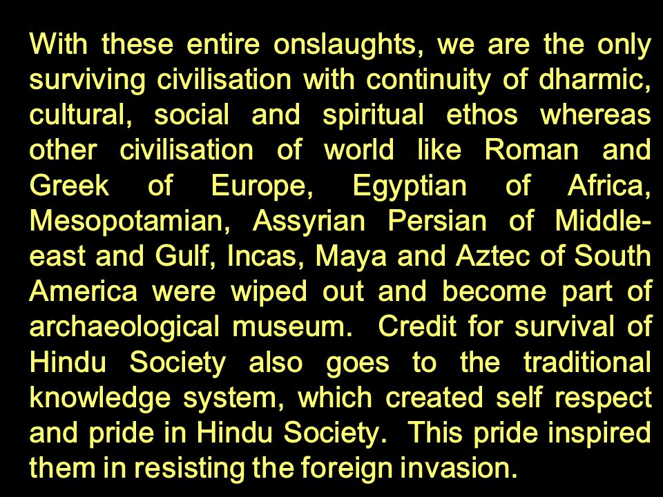 With these entire onslaughts, we are the only surviving civilisation with continuity of dharmic, cultural, social and spiritual ethos whereas other civilisation of world like Roman and Greek of Europe, Egyptian of Africa, Mesopotamian, Assyrian Persian of Middle-east and Gulf, Incas, Maya and Aztec of South America were wiped out and become part of archaeological museum.