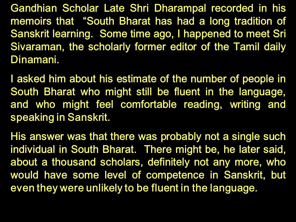 Gandhian Scholar Late Shri Dharampal recorded in his memoirs that South Bharat has had a long tradition of Sanskrit learning. Some time ago, I happened to meet Sri Sivaraman, the scholarly former editor of the Tamil daily Dinamani.