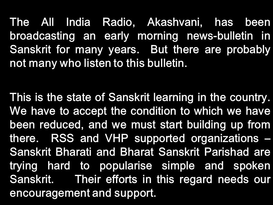 The All India Radio, Akashvani, has been broadcasting an early morning news-bulletin in Sanskrit for many years. But there are probably not many who listen to this bulletin.