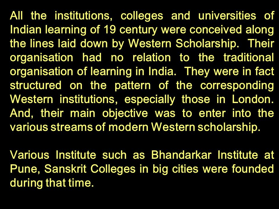All the institutions, colleges and universities of Indian learning of 19 century were conceived along the lines laid down by Western Scholarship. Their organisation had no relation to the traditional organisation of learning in India. They were in fact structured on the pattern of the corresponding Western institutions, especially those in London. And, their main objective was to enter into the various streams of modern Western scholarship.