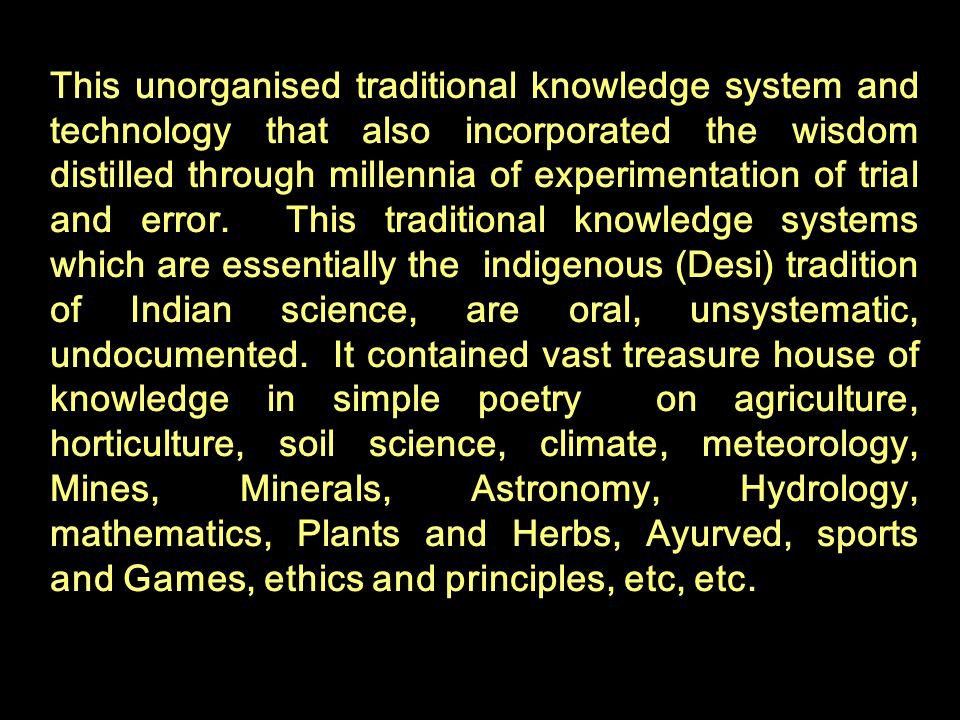 This unorganised traditional knowledge system and technology that also incorporated the wisdom distilled through millennia of experimentation of trial and error.