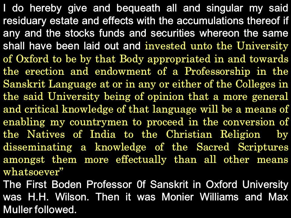 I do hereby give and bequeath all and singular my said residuary estate and effects with the accumulations thereof if any and the stocks funds and securities whereon the same shall have been laid out and invested unto the University of Oxford to be by that Body appropriated in and towards the erection and endowment of a Professorship in the Sanskrit Language at or in any or either of the Colleges in the said University being of opinion that a more general and critical knowledge of that language will be a means of enabling my countrymen to proceed in the conversion of the Natives of India to the Christian Religion by disseminating a knowledge of the Sacred Scriptures amongst them more effectually than all other means whatsoever