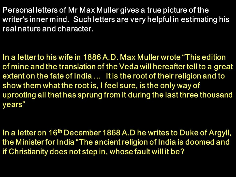 Personal letters of Mr Max Muller gives a true picture of the writer's inner mind. Such letters are very helpful in estimating his real nature and character.