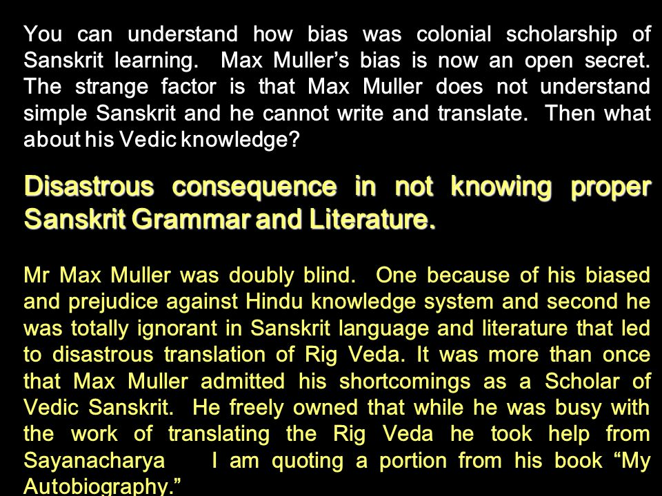 You can understand how bias was colonial scholarship of Sanskrit learning. Max Muller's bias is now an open secret. The strange factor is that Max Muller does not understand simple Sanskrit and he cannot write and translate. Then what about his Vedic knowledge