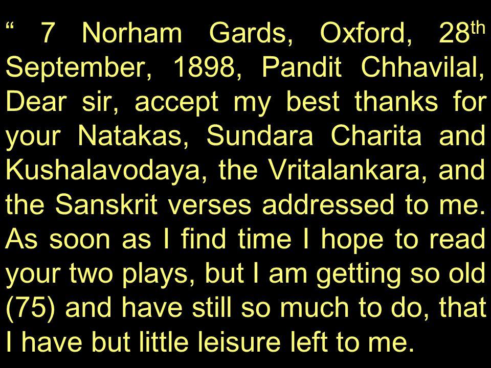 7 Norham Gards, Oxford, 28th September, 1898, Pandit Chhavilal, Dear sir, accept my best thanks for your Natakas, Sundara Charita and Kushalavodaya, the Vritalankara, and the Sanskrit verses addressed to me.