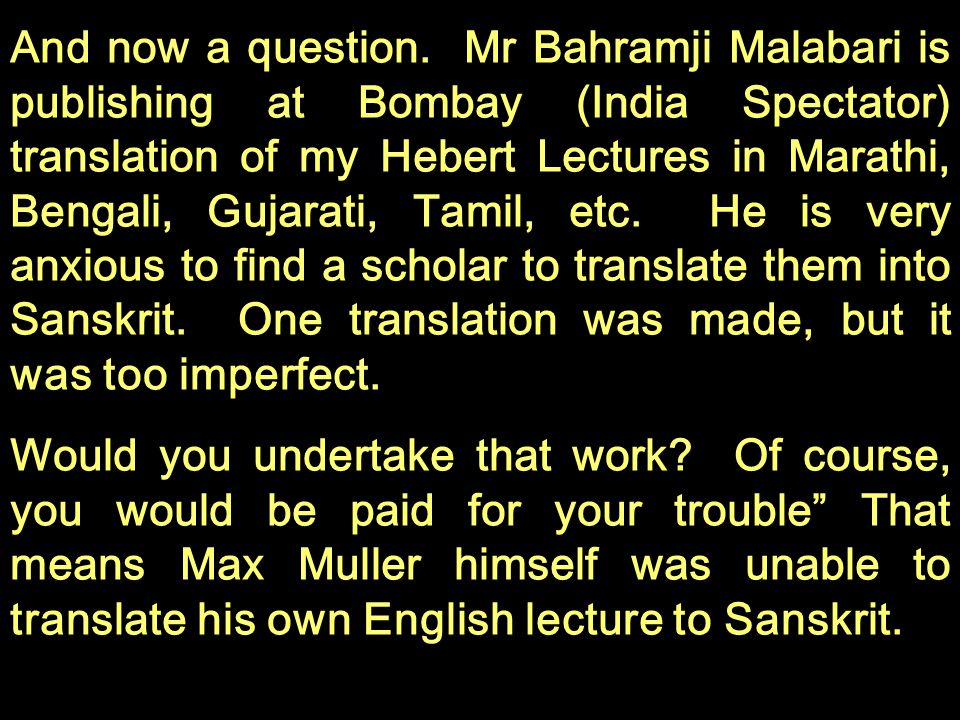 And now a question. Mr Bahramji Malabari is publishing at Bombay (India Spectator) translation of my Hebert Lectures in Marathi, Bengali, Gujarati, Tamil, etc. He is very anxious to find a scholar to translate them into Sanskrit. One translation was made, but it was too imperfect.