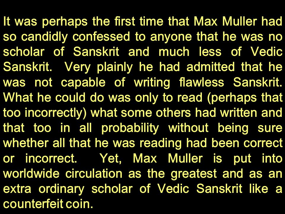 It was perhaps the first time that Max Muller had so candidly confessed to anyone that he was no scholar of Sanskrit and much less of Vedic Sanskrit.
