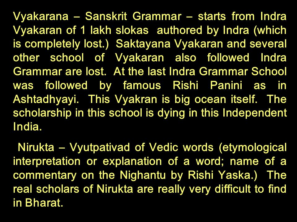 Vyakarana – Sanskrit Grammar – starts from Indra Vyakaran of 1 lakh slokas authored by Indra (which is completely lost.) Saktayana Vyakaran and several other school of Vyakaran also followed Indra Grammar are lost. At the last Indra Grammar School was followed by famous Rishi Panini as in Ashtadhyayi. This Vyakran is big ocean itself. The scholarship in this school is dying in this Independent India.