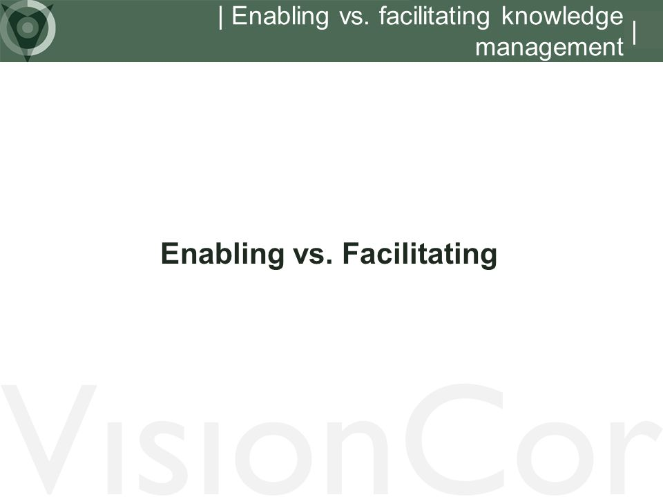 | Enabling vs. facilitating knowledge management