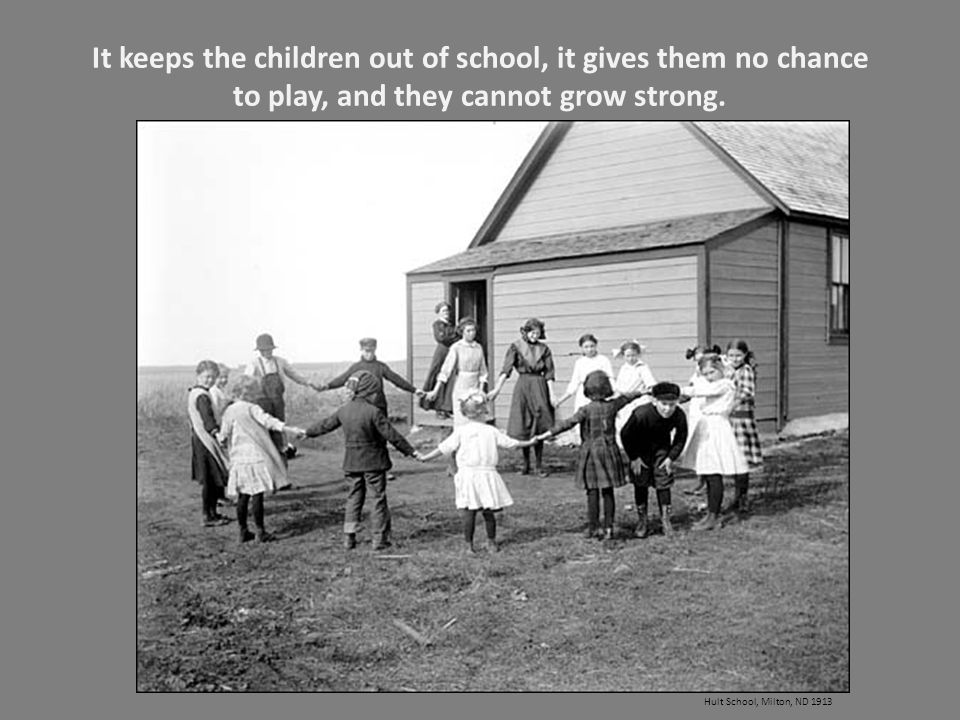 It keeps the children out of school, it gives them no chance to play, and they cannot grow strong.