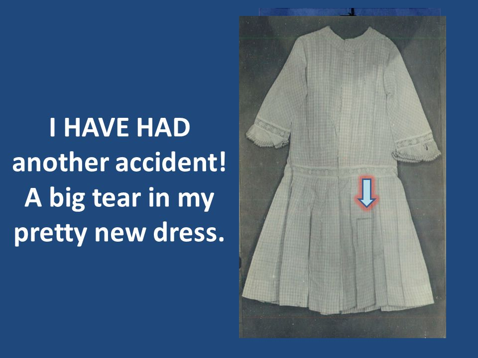 I HAVE HAD another accident! A big tear in my pretty new dress.