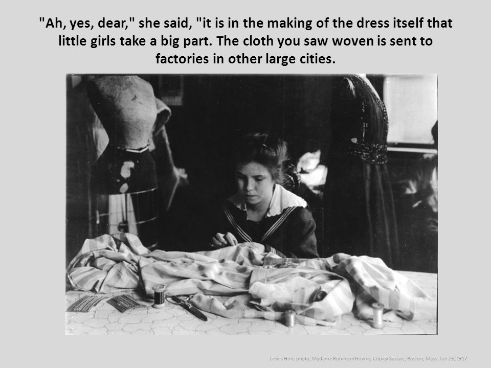 Ah, yes, dear, she said, it is in the making of the dress itself that little girls take a big part. The cloth you saw woven is sent to factories in other large cities.