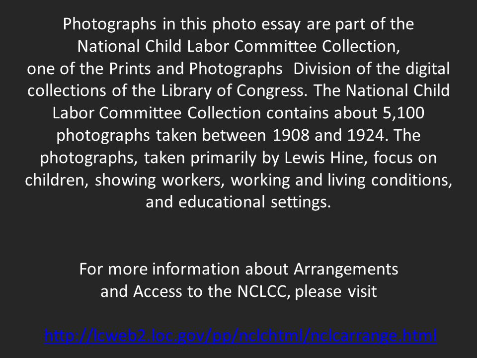 Photographs in this photo essay are part of the National Child Labor Committee Collection, one of the Prints and Photographs Division of the digital collections of the Library of Congress.