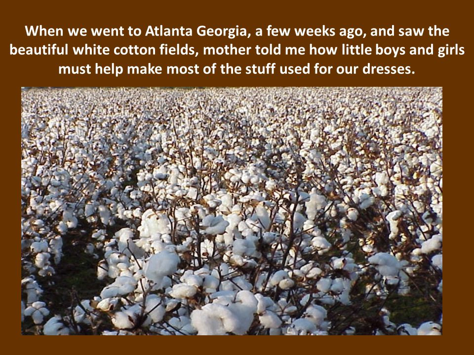 When we went to Atlanta Georgia, a few weeks ago, and saw the beautiful white cotton fields, mother told me how little boys and girls must help make most of the stuff used for our dresses.