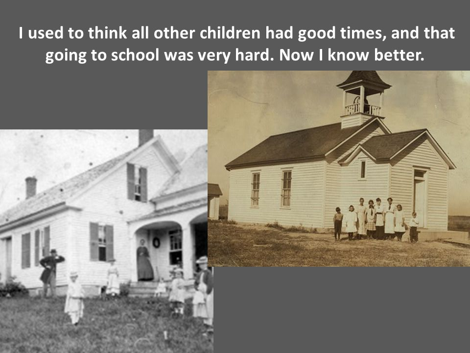 I used to think all other children had good times, and that going to school was very hard.