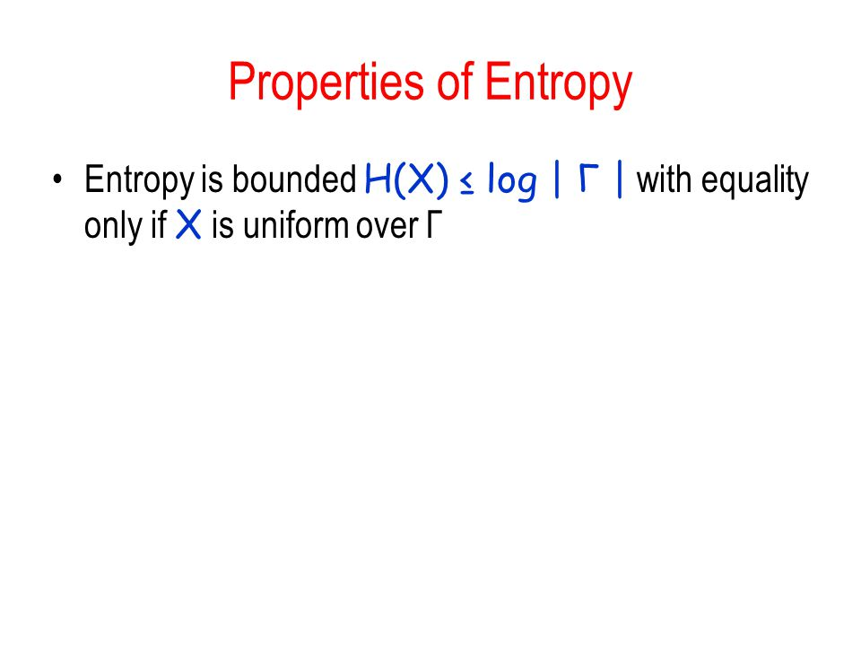 Properties of Entropy Entropy is bounded H(X) ≤ log | Γ | with equality only if X is uniform over Γ