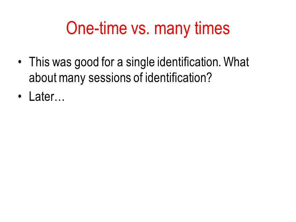 One-time vs. many times This was good for a single identification. What about many sessions of identification
