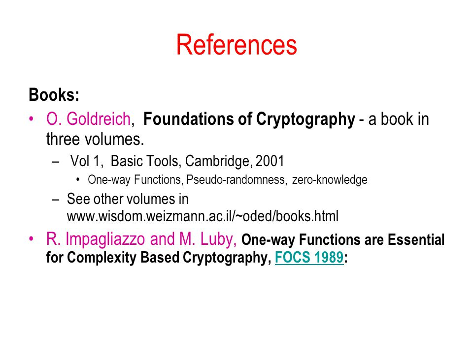 References Books: O. Goldreich, Foundations of Cryptography - a book in three volumes. Vol 1, Basic Tools, Cambridge, 2001.