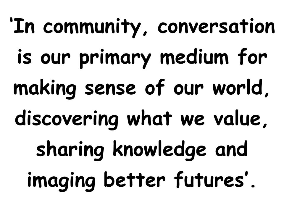 'In community, conversation is our primary medium for making sense of our world, discovering what we value, sharing knowledge and imaging better futures'.