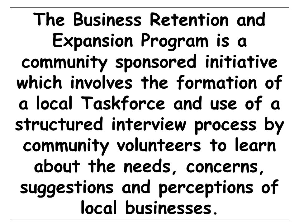 The Business Retention and Expansion Program is a community sponsored initiative which involves the formation of a local Taskforce and use of a structured interview process by community volunteers to learn about the needs, concerns, suggestions and perceptions of local businesses.