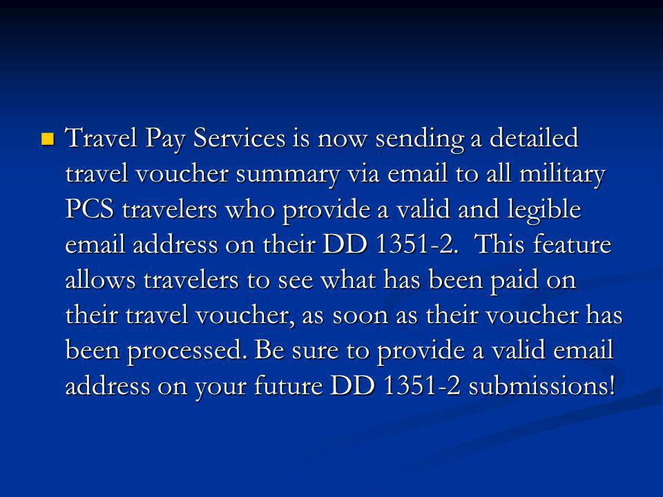Travel Pay Services is now sending a detailed travel voucher summary via email to all military PCS travelers who provide a valid and legible email address on their DD 1351-2. This feature allows travelers to see what has been paid on their travel voucher, as soon as their voucher has been processed.