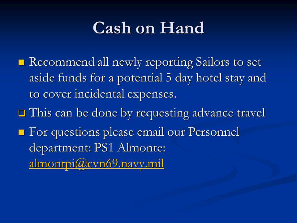 Cash on Hand Recommend all newly reporting Sailors to set aside funds for a potential 5 day hotel stay and to cover incidental expenses.