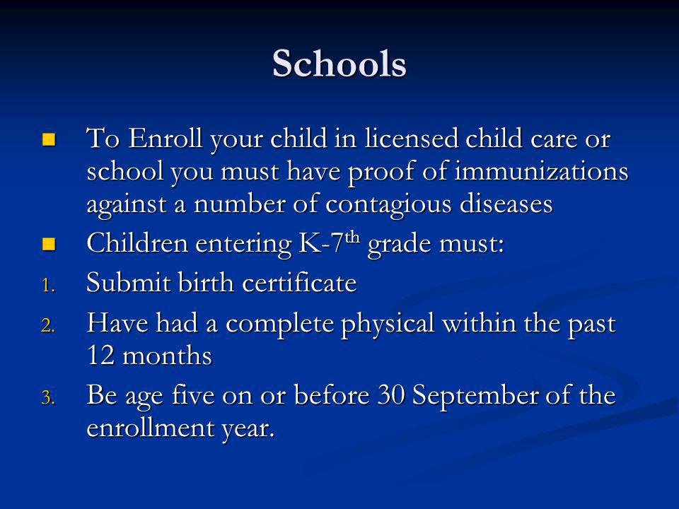 Schools To Enroll your child in licensed child care or school you must have proof of immunizations against a number of contagious diseases.