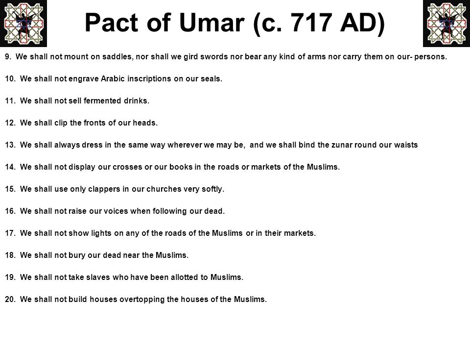 Pact of Umar (c. 717 AD) 9. We shall not mount on saddles, nor shall we gird swords nor bear any kind of arms nor carry them on our- persons.