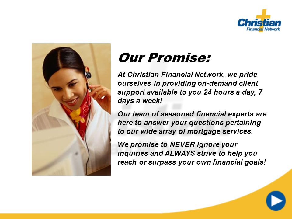 Our Promise: At Christian Financial Network, we pride ourselves in providing on-demand client support available to you 24 hours a day, 7 days a week!