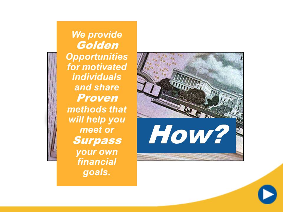 We provide Golden Opportunities for motivated individuals and share Proven methods that will help you meet or Surpass your own financial goals.
