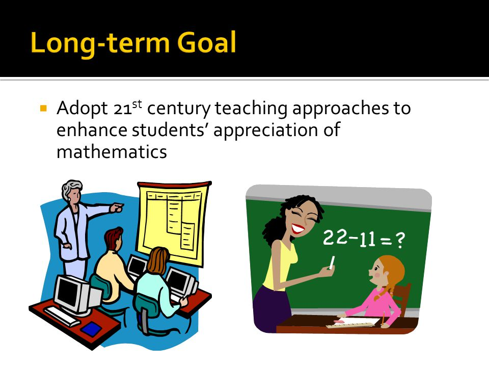 Long-term Goal Adopt 21st century teaching approaches to enhance students' appreciation of mathematics.