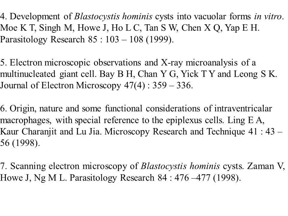 4. Development of Blastocystis hominis cysts into vacuolar forms in vitro. Moe K T, Singh M, Howe J, Ho L C, Tan S W, Chen X Q, Yap E H. Parasitology Research 85 : 103 – 108 (1999).