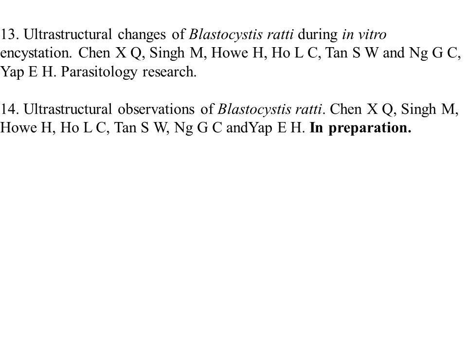 13. Ultrastructural changes of Blastocystis ratti during in vitro encystation. Chen X Q, Singh M, Howe H, Ho L C, Tan S W and Ng G C, Yap E H. Parasitology research.