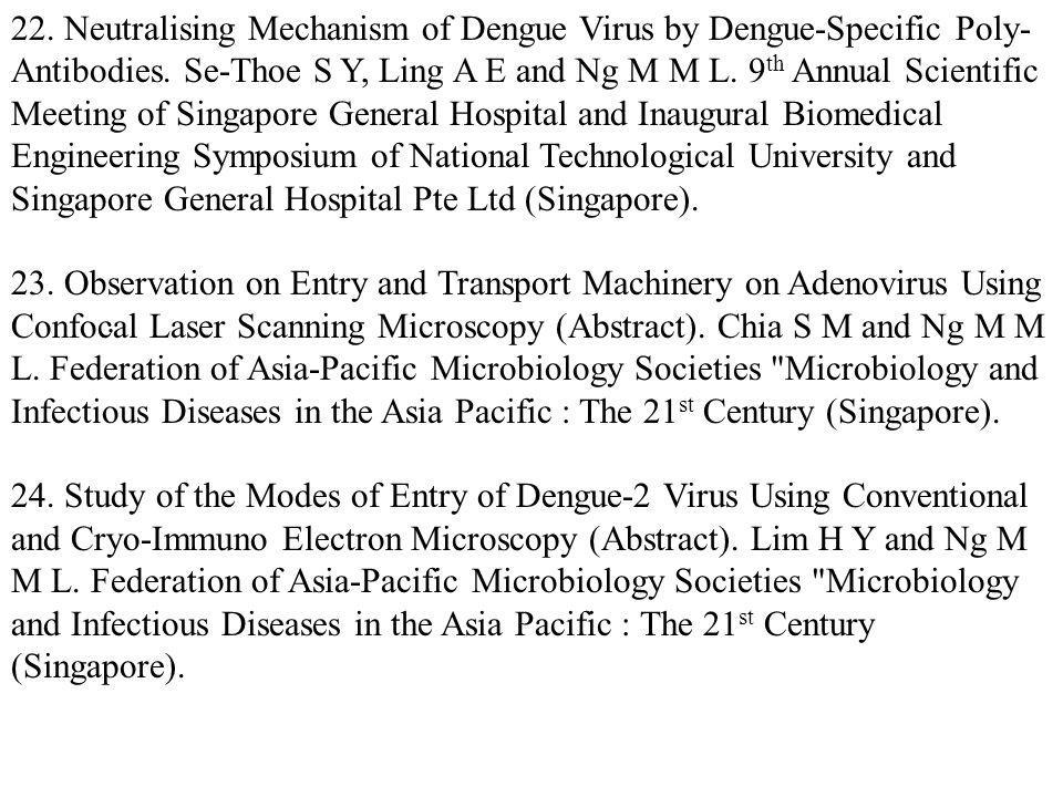 22. Neutralising Mechanism of Dengue Virus by Dengue-Specific Poly-Antibodies. Se-Thoe S Y, Ling A E and Ng M M L. 9th Annual Scientific Meeting of Singapore General Hospital and Inaugural Biomedical Engineering Symposium of National Technological University and Singapore General Hospital Pte Ltd (Singapore).