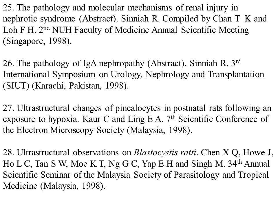 25. The pathology and molecular mechanisms of renal injury in nephrotic syndrome (Abstract). Sinniah R. Compiled by Chan T K and Loh F H. 2nd NUH Faculty of Medicine Annual Scientific Meeting (Singapore, 1998).