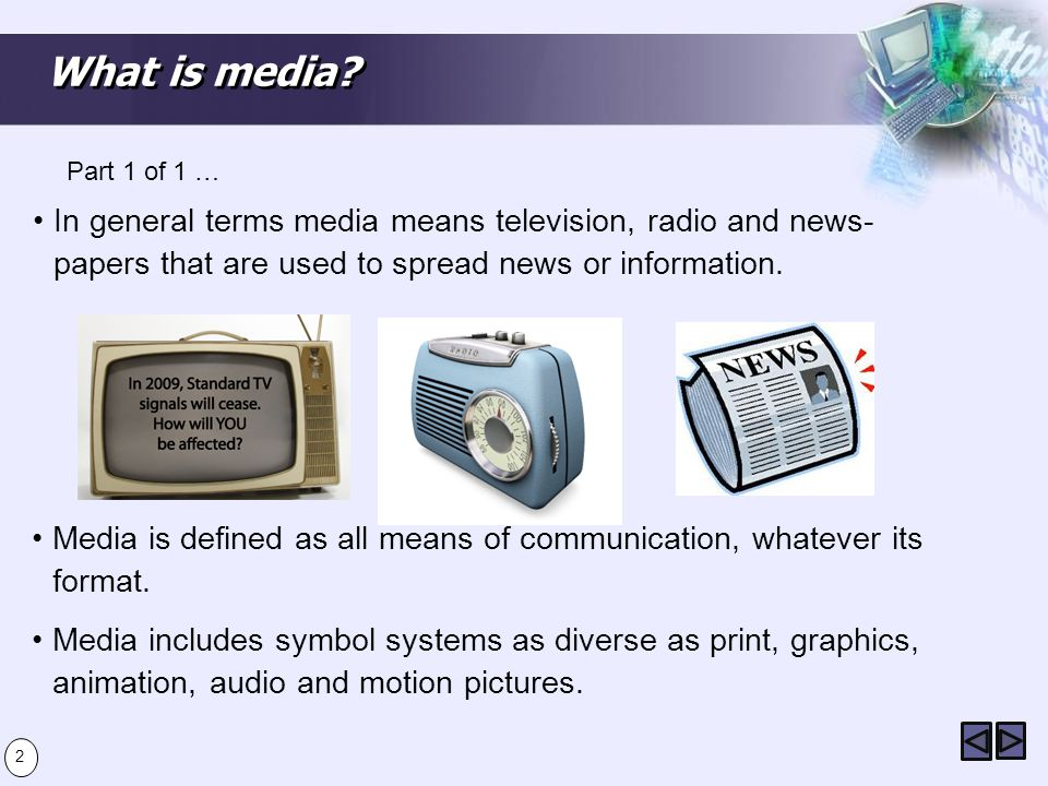What is media Part 1 of 1 … In general terms media means television, radio and news- papers that are used to spread news or information.