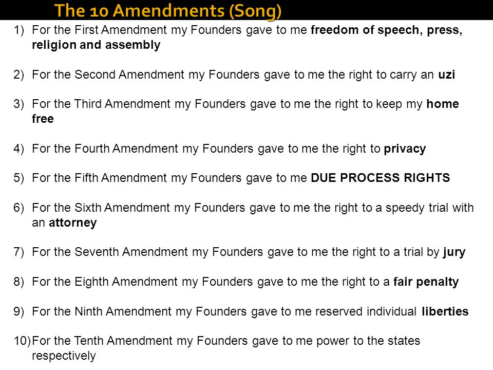 The 10 Amendments (Song) For the First Amendment my Founders gave to me freedom of speech, press, religion and assembly.